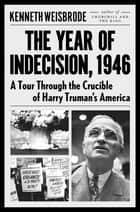 The Year of Indecision, 1946 - A Tour Through the Crucible of Harry Truman's America ebook by Kenneth Weisbrode