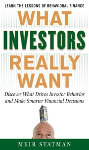 What Investors Really Want: Know What Drives Investor Behavior and Make Smarter Financial Decisions - Know What Drives Investor Behavior and Make Smarter Financial Decisions ebook by Meir Statman