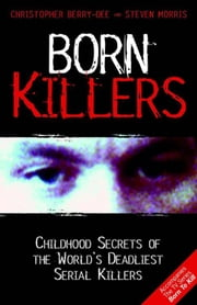Born Killers - Childhood Secrets of the World's Deadliest Serial Killers ebook by Christopher Berry-Dee,Steven Morris