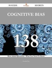 Cognitive Bias 138 Success Secrets - 138 Most Asked Questions On Cognitive Bias - What You Need To Know ebook by Elizabeth Ray