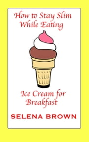 How to Stay Slim While Eating Ice Cream for Breakfast ebook by Selena Brown
