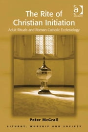 The Rite of Christian Initiation - Adult Rituals and Roman Catholic Ecclesiology ebook by Revd Dr Peter McGrail,Professor Teresa Berger,Dr Paul F Bradshaw,Dr Dave Leal,Professor Bryan D Spinks,Revd Dr Phillip Tovey