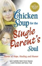 Chicken Soup for the Single Parent's Soul - Stories of Hope, Healing and Humor ebook by Jack Canfield, Mark Victor Hansen