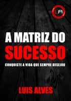 A Matriz Do Sucesso ebook by Luis Alves