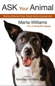Ask Your Animal - Resolving Behavioral Issues through Intuitive Communication ebook by Marta Williams