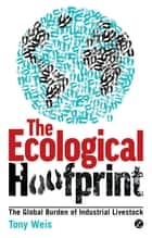 The Ecological Hoofprint - The Global Burden of Industrial Livestock ebook by Tony Weis