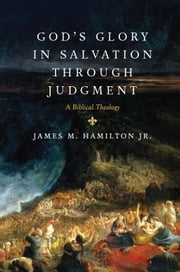 God's Glory in Salvation through Judgment: A Biblical Theology - A Biblical Theology ebook by James M. , Jr. Hamilton