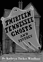 Thirteen Tennessee Ghosts and Jeffrey - Commemorative Edition ebook by Kathryn Tucker Windham, Ben Windham, Dilcy Windham Hilley