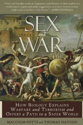 Sex and War - How Biology Explains Warfare and Terrorism and Offers a Path to a Safer World ebook by Malcolm Potts,Thomas Hayden