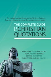 The Complete Guide to Christian Quotations - An Indispensable Resource for Writers, Pastors, Teachers, Students--and Anyone Else Who Loves Books ebook by Compiled by Barbour Staff