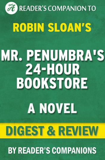Mr. Penumbra's 24 Hour Bookstore: A Novel By Robin Sloan | Digest & Review ebook by Reader's Companions