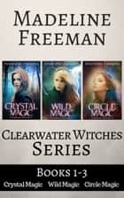 Clearwater Witches Box Set, Books 1-3: Crystal Magic, Wild Magic, & Circle Magic ebook by Madeline Freeman