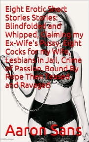 Eight Erotic Short Stories Stories: Blindfolded and Whipped, Claiming my Ex-Wife's Pussy, Eight Cocks for my Wife, Lesbians in Jail, Crime of Passion, Bound By Rope Then Teased and Ravaged ebook by Aaron Sans