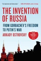 The Invention of Russia - From Gorbachev's Freedom to Putin's War ebook by Arkady Ostrovsky