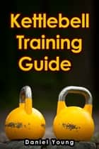 Kettlebell Training Guide ebook by Daniel Young
