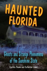 Haunted Florida - Ghosts and Strange Phenomena of the Sunshine State ebook by Catherine Lower,Cynthia Thuma
