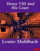 Henry VIII And His Court ebook by Louise Muhlbach