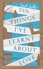 Ten Things I've Learnt About Love ebook by Sarah Butler