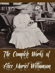 The Complete Works of Alice Muriel Williamson (18 Complete Works of Alice Muriel Williamson Including The Adventure of Princess Sylvia, Rosemary A Christmas story, The Powers and Maxine ebook by Alice Muriel Williamson