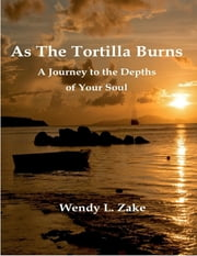 As the Tortilla Burns - A Journey to the Depths of Your Soul ebook by Wendy L. Zake