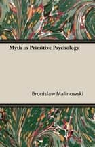 Myth in Primitive Psychology ebook by Bronislaw Malinowski