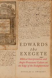 Edwards the Exegete - Biblical Interpretation and Anglo-Protestant Culture on the Edge of the Enlightenment ebook by Douglas A. Sweeney
