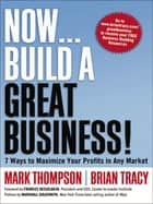 Now, Build a Great Business! - 7 Ways to Maximize Your Profits in Any Market ebook by