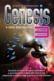 Genesis 3 - A New Beginning - Millions Of Years In The Future Is A Machine Intelligence Left Over By The Harvester's Actions That Is Settling Solar Systems ebook by Barry E Woodham,Chris Newton