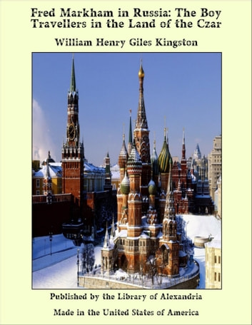 Fred Markham in Russia: The Boy Travellers in the Land of the Czar ebook by William Henry Giles Kingston