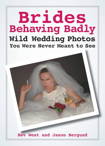 Brides Behaving Badly - Wild Wedding Photos You Were Never Meant to See ebook by Bev West,Jason Bergund