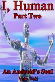 I, Human Part Two An Android's Soul ebook by Vito Veii