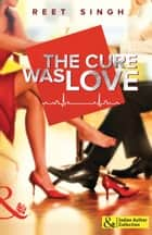 The Cure Was Love ebook by Reet Singh