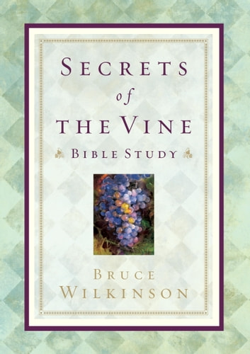 Secrets of the Vine Bible Study - Breaking Through to Abundance ebook by Bruce Wilkinson