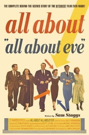 All About All About Eve - The Complete Behind-the-Scenes Story of the Bitchiest Film Ever Made! ebook by Sam Staggs