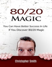80/20 Magic: You Can Have Better Success In Life If You Discover 80/20 Magic ebook by Christopher Smith