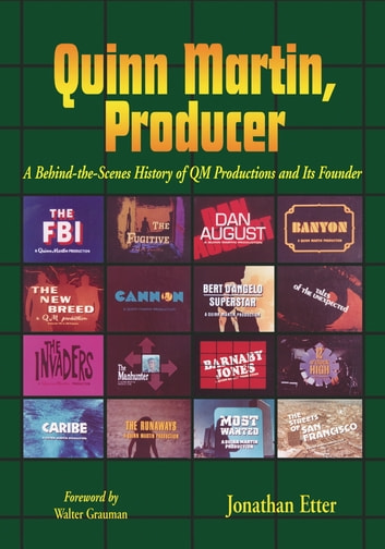 Quinn Martin, Producer - A Behind-the-Scenes History of QM Productions and Its Founder ebook by Jonathan Etter