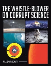 THE WHISTLE-BLOWER ON CORRUPT SCIENCE ebook by P.S.J. (Peet) Schutte