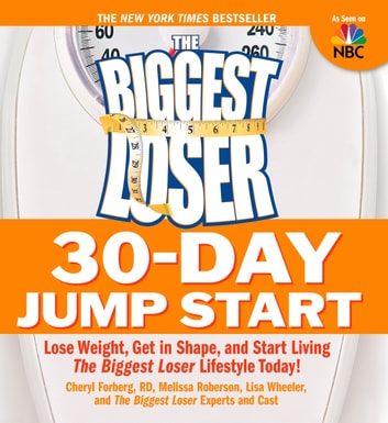 The Biggest Loser 30-Day Jump Start - Lose Weight, Get in Shape, and Start Living the Biggest Loser Lifestyle Today! ebook by Cheryl Forberg,Melissa Roberson,Lisa Wheeler,Biggest Loser Experts and Cast