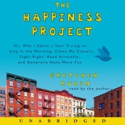 The Happiness Project - Or, Why I Spent a Year Trying to Sing in the Morning, Clean My Closets, Fight Right, Read Aristotle, and Generally Have More Fun audiobook by Gretchen Rubin