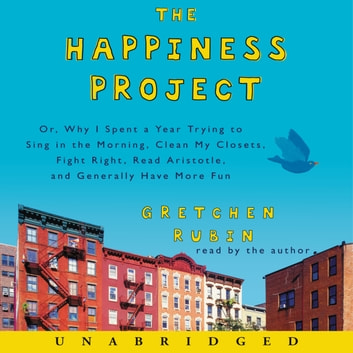 The Happiness Project - Or, Why I Spent a Year Trying to Sing in the Morning, Clean My Closets, Fight Right, Read Aristotle, and Generally Have More Fun Hörbuch by Gretchen Rubin