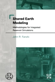 Shared Earth Modeling - Methodologies for Integrated Reservoir Simulations ebook by John R. Fanchi, PhD