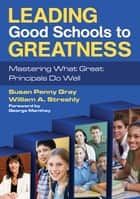 Leading Good Schools to Greatness - Mastering What Great Principals Do Well ebook by William A. Streshly, Susan P. Gray