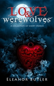 Love & Werewolves: A Collection Of Short Stories ebook by Eleanor Butler