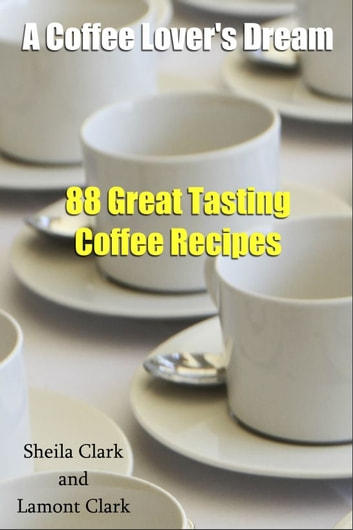 A Coffee Lover's Dream! 88 Great Tasting Coffee Recipes ebook by Lamont Clark