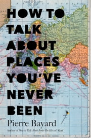 How to Talk About Places You've Never Been - On the Importance of Armchair Travel ebook by Pierre Bayard,Michele Hutchison