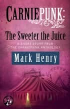 Carniepunk: The Sweeter the Juice ebook by Mark Henry
