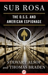 Sub Rosa - The O. S. S. and American Espionage ebook by Stewart Alsop,Thomas Braden