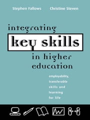 Integrating Key Skills in Higher Education - Employability, Transferable Skills and Learning for Life ebook by Fallows, Stephen (Reader in Educational Development, University of Luton),Steven, Christine (formerly Principal Teaching Fellow, University of Luton)