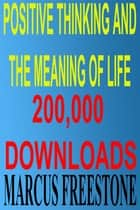 Positive Thinking & The Meaning Of Life ebook by Marcus Freestone