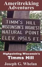 Ameritrekking Adventures: Highpointing Wisconsin's Timms Hill ebook by Joseph Whelan